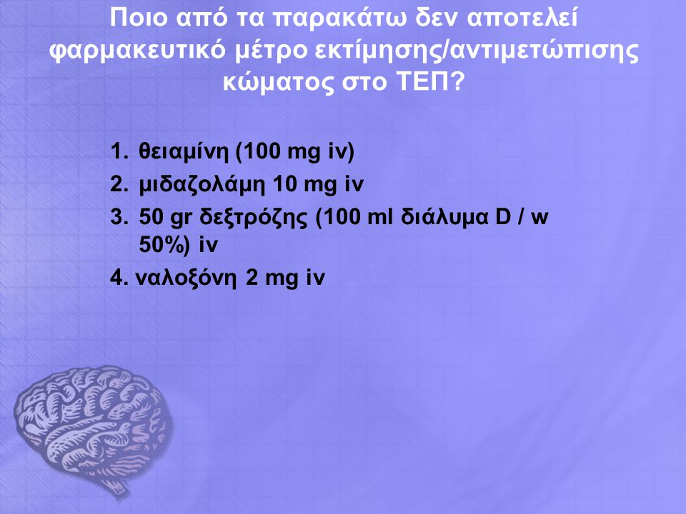 Ποιο από τα παρακάτω δεν αποτελεί φαρμακευτικό μέτρο εκτίμησης/αντιμετώπισης κώματος στο ΤΕΠ