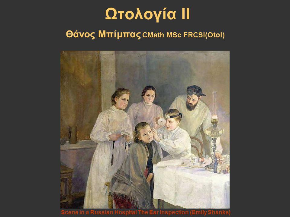 Ωτολογία ΙΙ Θάνος Μπίμπας CMath MSc FRCSI(Otol)