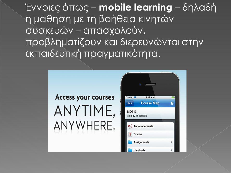 Έννοιες όπως – mobile learning – δηλαδή η μάθηση με τη βοήθεια κινητών συσκευών – απασχολούν, προβληματίζουν και διερευνώνται στην εκπαιδευτική πραγματικότητα.