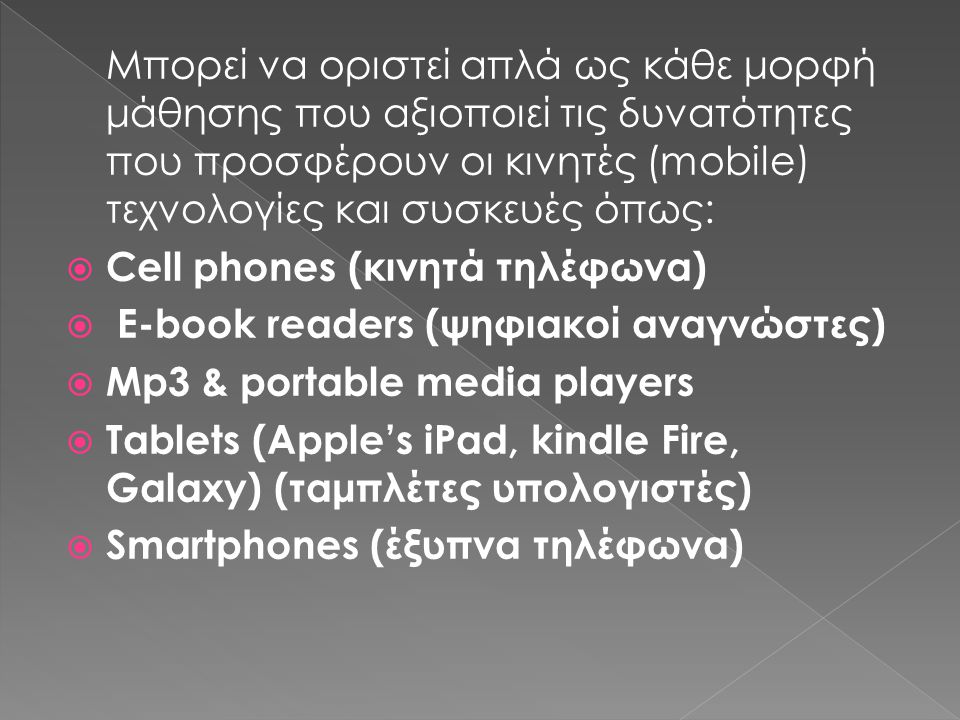 Μπορεί να οριστεί απλά ως κάθε μορφή μάθησης που αξιοποιεί τις δυνατότητες που προσφέρουν οι κινητές (mobile) τεχνολογίες και συσκευές όπως: