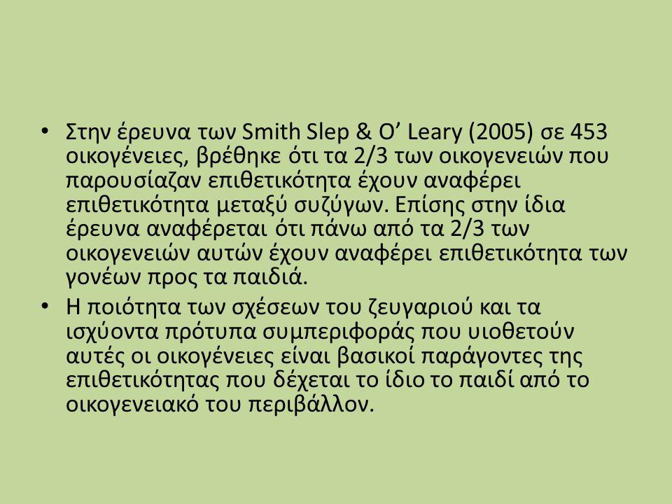 Στην έρευνα των Smith Slep & O' Leary (2005) σε 453 οικογένειες, βρέθηκε ότι τα 2/3 των οικογενειών που παρουσίαζαν επιθετικότητα έχουν αναφέρει επιθετικότητα μεταξύ συζύγων. Επίσης στην ίδια έρευνα αναφέρεται ότι πάνω από τα 2/3 των οικογενειών αυτών έχουν αναφέρει επιθετικότητα των γονέων προς τα παιδιά.