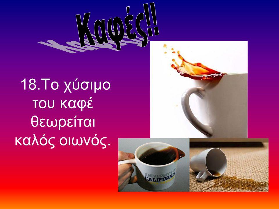 18.Το χύσιμο του καφέ θεωρείται καλός οιωνός.