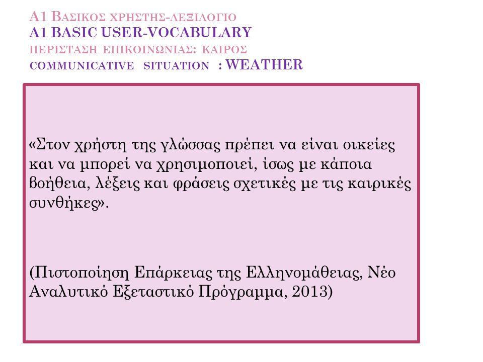 Α1 Βασικοσ χρηστησ-λεξιλογιο A1 BASIC USER-VOCABULARY περισταση επικοινωνιασ: kaiροσ communicative situation : WEATHER