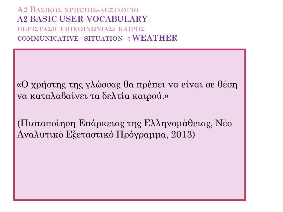 Α2 Βασικοσ χρηστησ-λεξιλογιο A2 BASIC USER-VOCABULARY περισταση επικοινωνιασ: kaiροσ communicative situation : WEATHER
