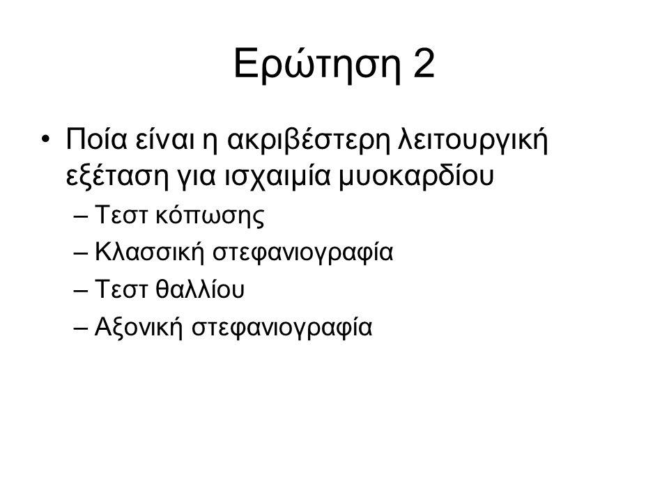 Ερώτηση 2 Ποία είναι η ακριβέστερη λειτουργική εξέταση για ισχαιμία μυοκαρδίου. Τεστ κόπωσης. Κλασσική στεφανιογραφία.