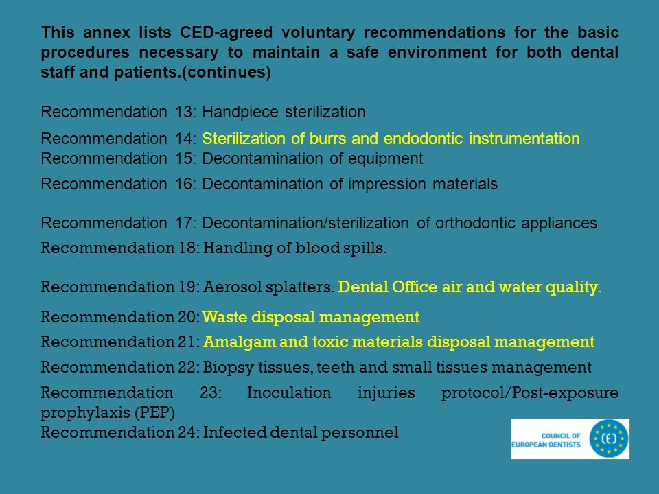 This annex lists CED-agreed voluntary recommendations for the basic procedures necessary to maintain a safe environment for both dental staff and patients.(continues)