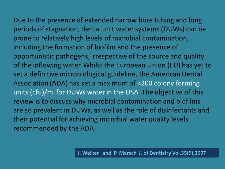 Due to the presence of extended narrow bore tubing and long periods of stagnation, dental unit water systems (DUWs) can be prone to relatively high levels of microbial contamination, including the formation of biofilm and the presence of opportunistic pathogens, irrespective of the source and quality of the inflowing water. Whilst the European Union (EU) has yet to set a definitive microbiological guideline, the American Dental Association (ADA) has set a maximum of <200 colony forming units (cfu)/ml for DUWs water in the USA. The objective of this review is to discuss why microbial contamination and biofilms are so prevalent in DUWs, as well as the role of disinfectants and their potential for achieving microbial water quality levels recommended by the ADA.