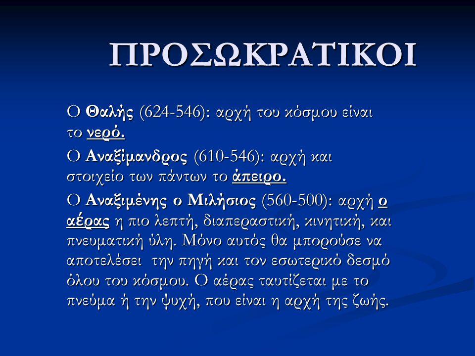 ΠΡΟΣΩΚΡΑΤΙΚΟΙ O Θαλής (624-546): αρχή του κόσμου είναι το νερό.