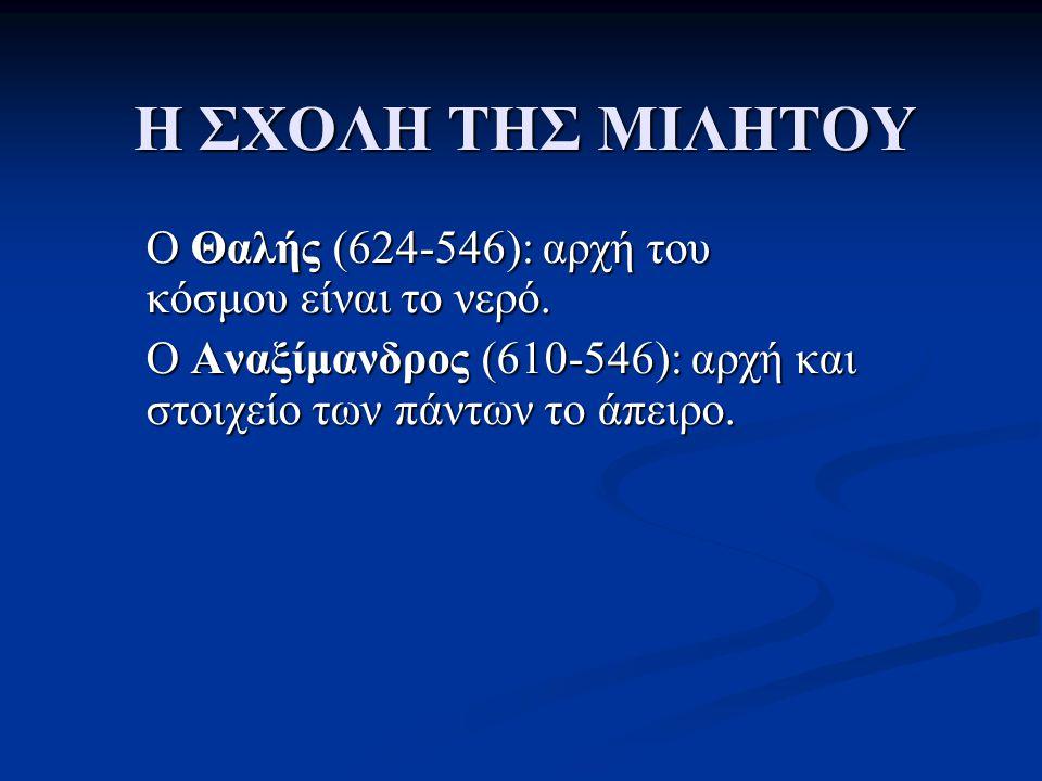 Η ΣΧΟΛΗ ΤΗΣ ΜΙΛΗΤΟΥ O Θαλής (624-546): αρχή του κόσμου είναι το νερό.