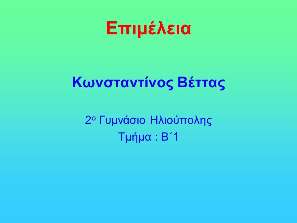 Επιμέλεια Κωνσταντίνος Βέττας 2ο Γυμνάσιο Ηλιούπολης Τμήμα : Β΄1