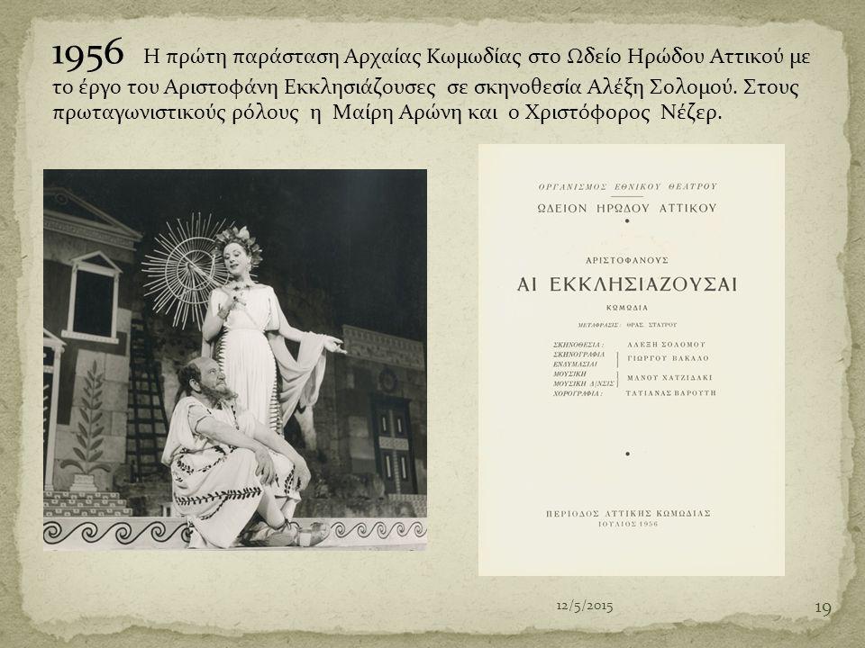 1956 Η πρώτη παράσταση Αρχαίας Κωμωδίας στο Ωδείο Ηρώδου Αττικού με το έργο του Αριστοφάνη Εκκλησιάζουσες σε σκηνοθεσία Αλέξη Σολομού. Στους πρωταγωνιστικούς ρόλους η Μαίρη Αρώνη και ο Χριστόφορος Νέζερ.