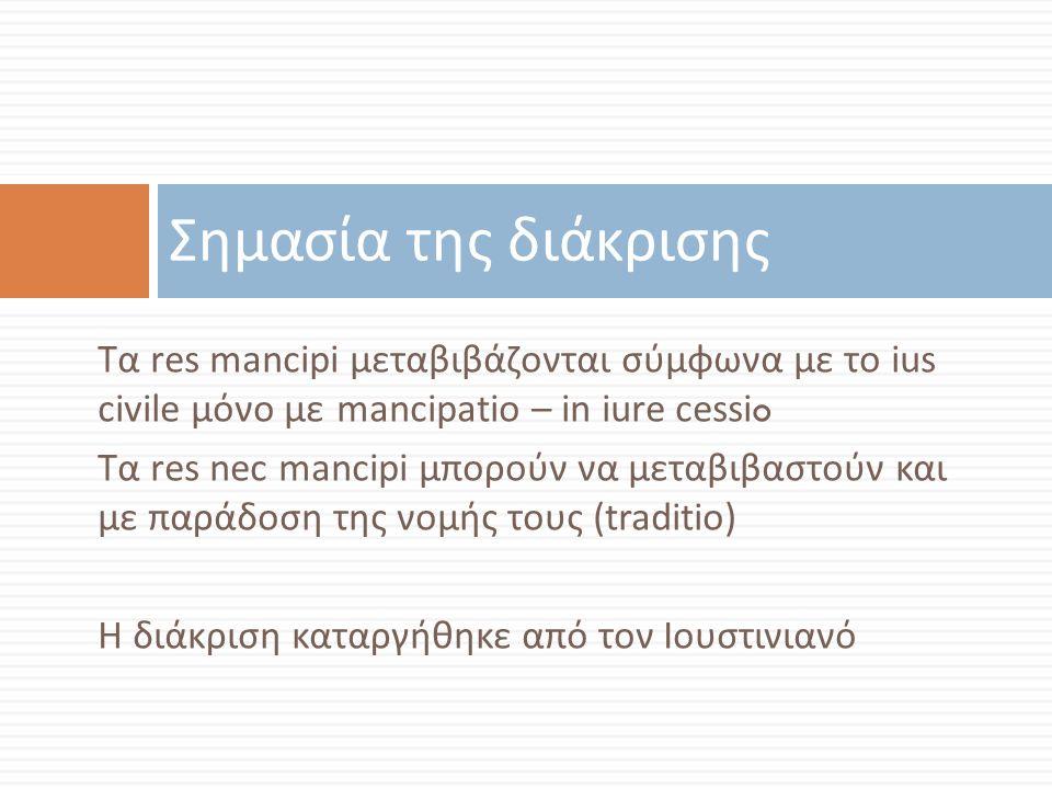 Σημασία της διάκρισης Τα res mancipi μεταβιβάζονται σύμφωνα με το ius civile μόνο με mancipatio – in iure cessio.