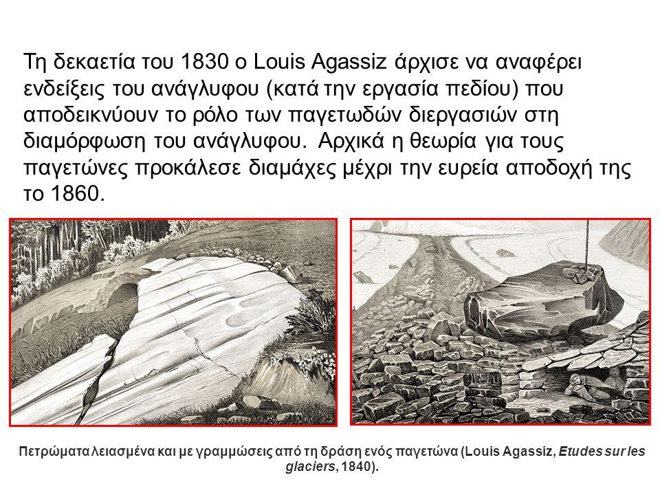 Τη δεκαετία του 1830 ο Louis Agassiz άρχισε να αναφέρει ενδείξεις του ανάγλυφου (κατά την εργασία πεδίου) που αποδεικνύουν το ρόλο των παγετωδών διεργασιών στη διαμόρφωση του ανάγλυφου. Αρχικά η θεωρία για τους παγετώνες προκάλεσε διαμάχες μέχρι την ευρεία αποδοχή της το 1860.