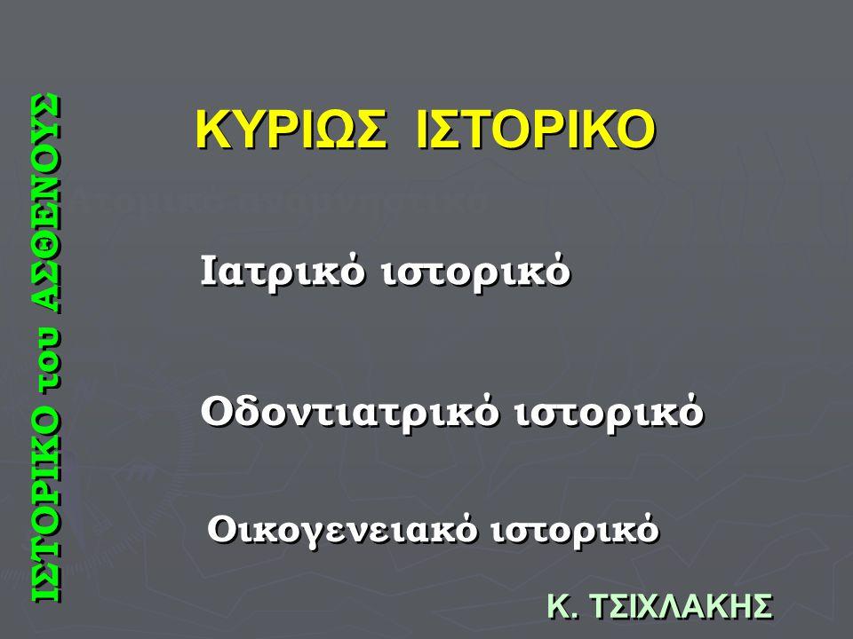 ΚΥΡΙΩΣ ΙΣΤΟΡΙΚΟ Ιατρικό ιστορικό Οδοντιατρικό ιστορικό