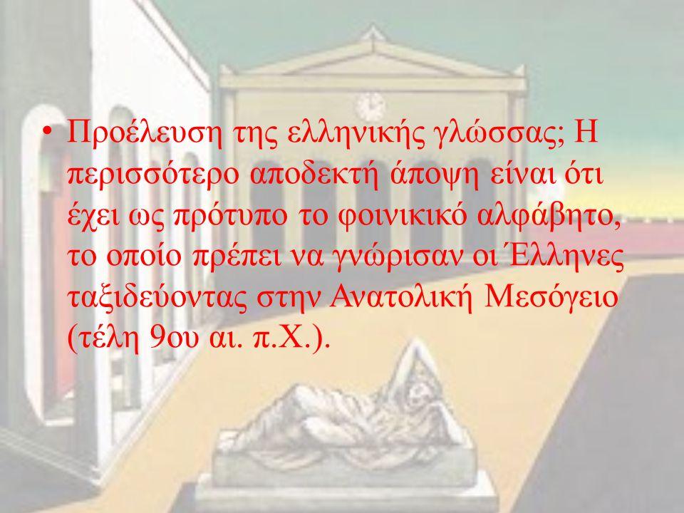 Προέλευση της ελληνικής γλώσσας; Η περισσότερο αποδεκτή άποψη είναι ότι έχει ως πρότυπο το φοινικικό αλφάβητο, το οποίο πρέπει να γνώρισαν οι Έλληνες ταξιδεύοντας στην Ανατολική Μεσόγειο (τέλη 9ου αι.