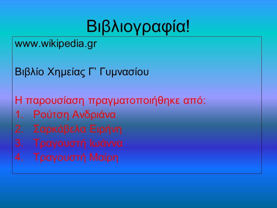 Βιβλιογραφία! www.wikipedia.gr Βιβλίο Χημείας Γ' Γυμνασίου