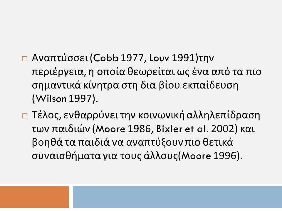 Αναπτύσσει (Cobb 1977, Louv 1991)την περιέργεια, η οποία θεωρείται ως ένα από τα πιο σημαντικά κίνητρα στη δια βίου εκπαίδευση (Wilson 1997).
