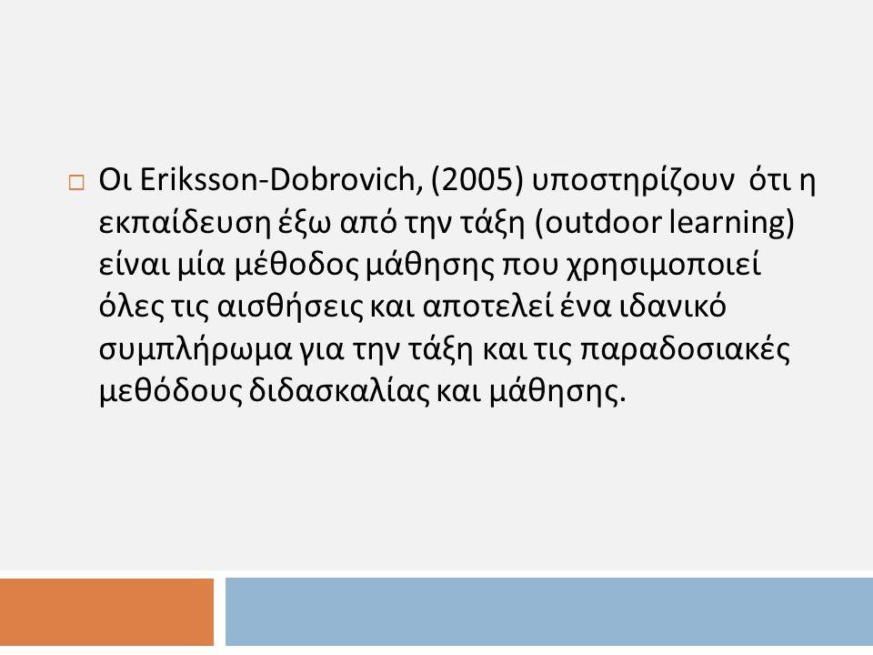 Οι Eriksson-Dobrovich, (2005) υποστηρίζουν ότι η εκπαίδευση έξω από την τάξη (outdoor learning) είναι μία μέθοδος μάθησης που χρησιμοποιεί όλες τις αισθήσεις και αποτελεί ένα ιδανικό συμπλήρωμα για την τάξη και τις παραδοσιακές μεθόδους διδασκαλίας και μάθησης.