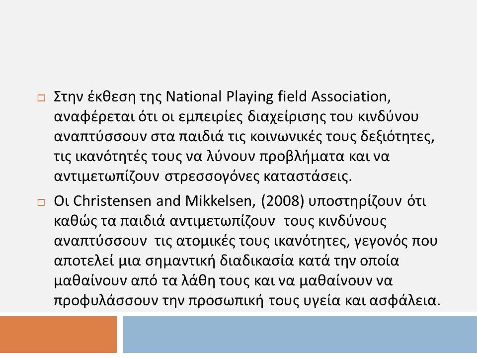 Στην έκθεση της National Playing field Association, αναφέρεται ότι οι εμπειρίες διαχείρισης του κινδύνου αναπτύσσουν στα παιδιά τις κοινωνικές τους δεξιότητες, τις ικανότητές τους να λύνουν προβλήματα και να αντιμετωπίζουν στρεσσογόνες καταστάσεις.