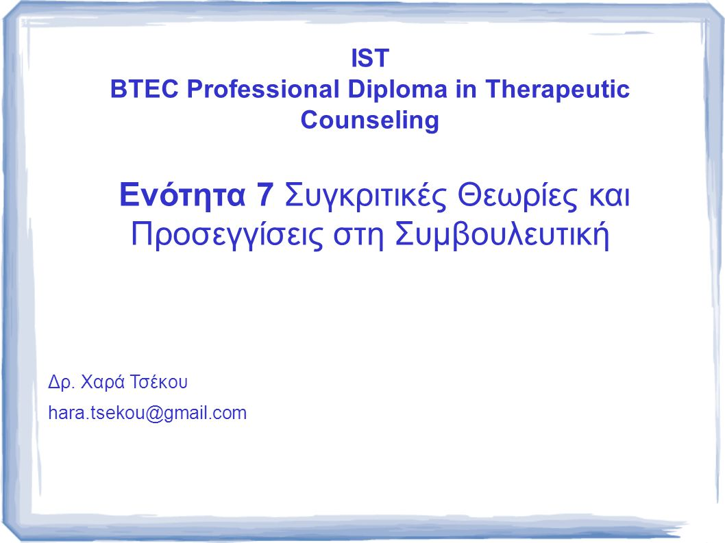 IST BTEC Professional Diploma in Therapeutic Counseling Ενότητα 7 Συγκριτικές Θεωρίες και Προσεγγίσεις στη Συμβουλευτική