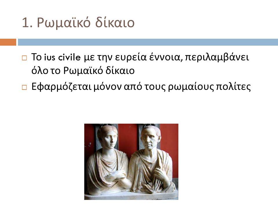 1. Ρωμαϊκό δίκαιο Το ius civile με την ευρεία έννοια, περιλαμβάνει όλο το Ρωμαϊκό δίκαιο.