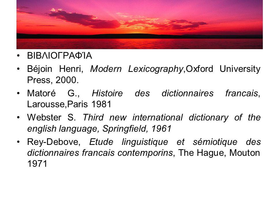 ΒΙΒΛΙΟΓΡΑΦΊΑ Βéjoin Henri, Modern Lexicography,Oxford University Press, 2000. Matoré G., Histoire des dictionnaires francais, Larousse,Paris 1981.