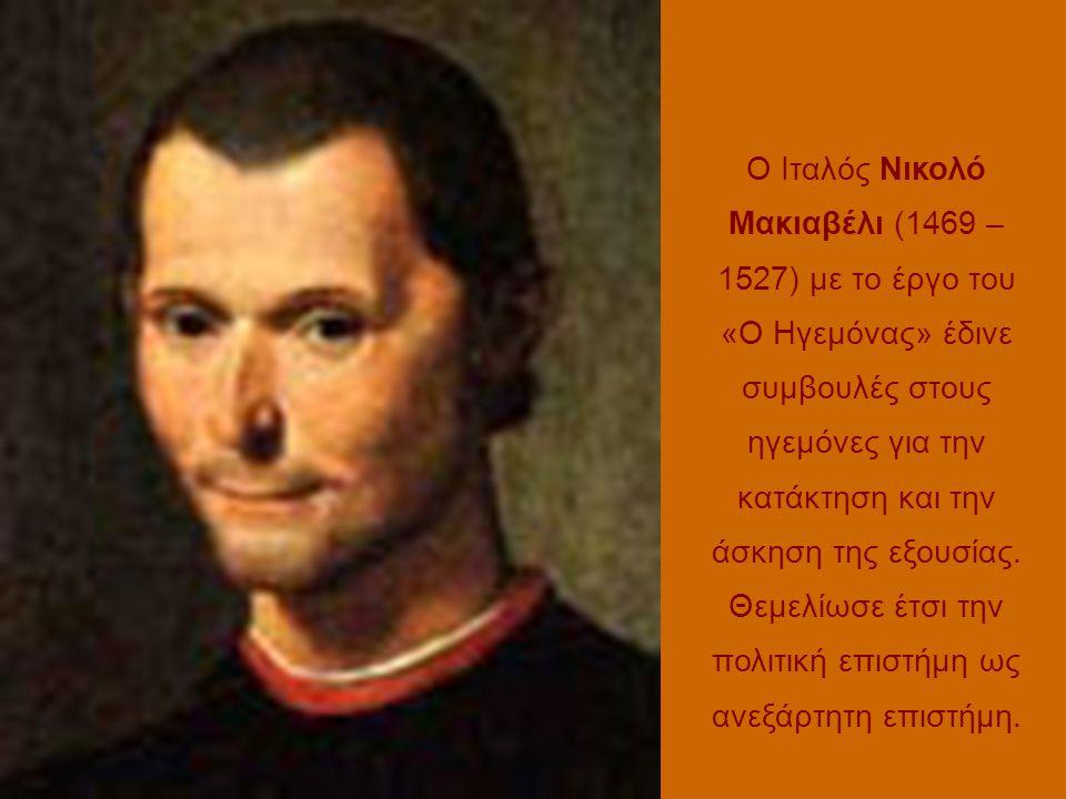 Ο Ιταλός Νικολό Μακιαβέλι (1469 – 1527) με το έργο του «Ο Ηγεμόνας» έδινε συμβουλές στους ηγεμόνες για την κατάκτηση και την άσκηση της εξουσίας.