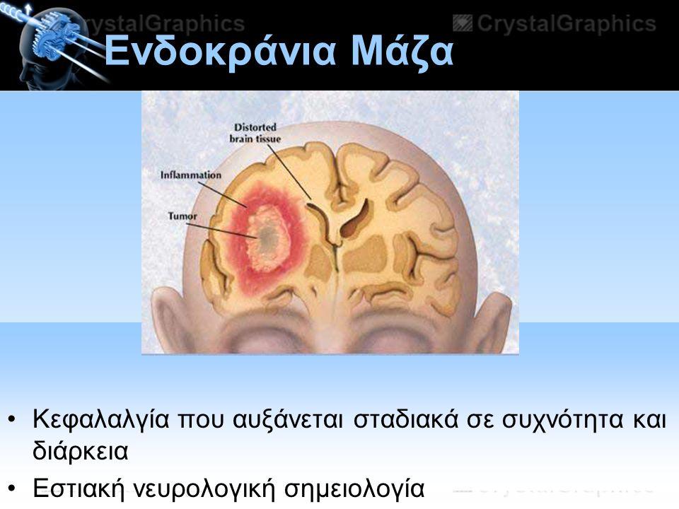Ενδοκράνια Μάζα Κεφαλαλγία που αυξάνεται σταδιακά σε συχνότητα και διάρκεια. Εστιακή νευρολογική σημειολογία.