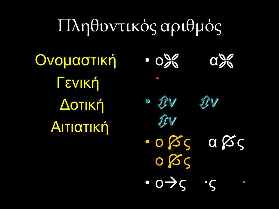 Πληθυντικός αριθμός Ονομαστική Γενική Δοτική Αιτιατική ο α 