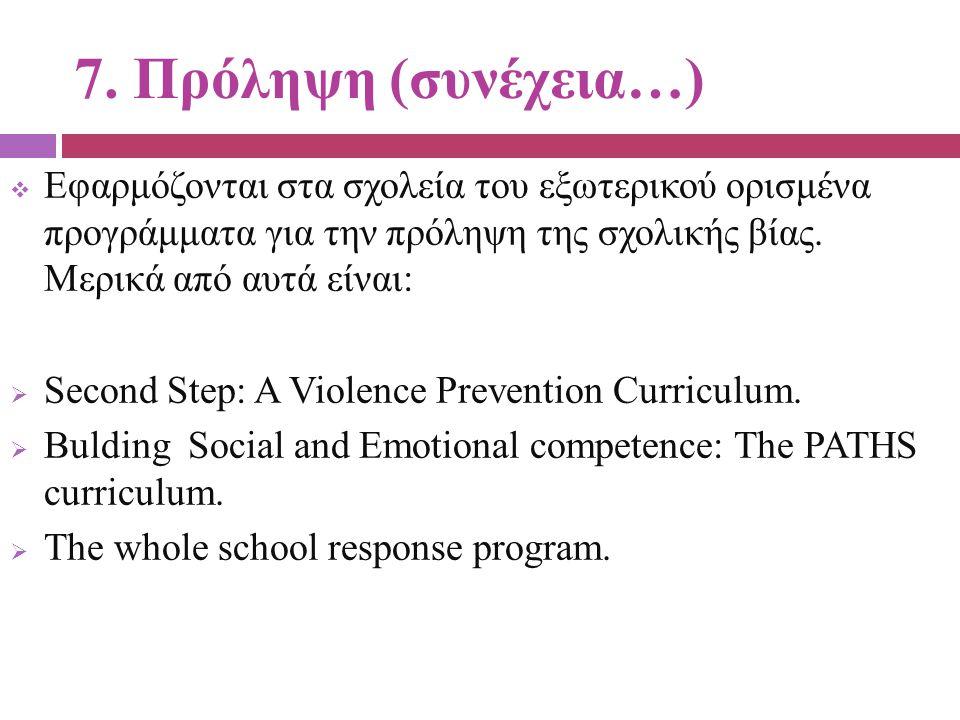 7. Πρόληψη (συνέχεια…) Εφαρμόζονται στα σχολεία του εξωτερικού ορισμένα προγράμματα για την πρόληψη της σχολικής βίας. Μερικά από αυτά είναι: