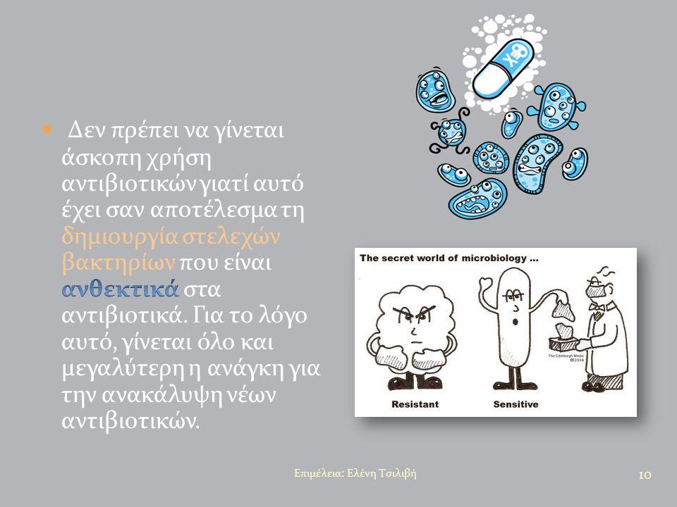 Δεν πρέπει να γίνεται άσκοπη χρήση αντιβιοτικών γιατί αυτό έχει σαν αποτέλεσμα τη δημιουργία στελεχών βακτηρίων που είναι ανθεκτικά στα αντιβιοτικά. Για το λόγο αυτό, γίνεται όλο και μεγαλύτερη η ανάγκη για την ανακάλυψη νέων αντιβιοτικών.