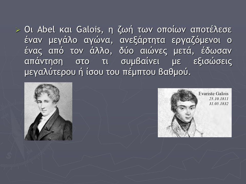 Οι Abel και Galois, η ζωή των οποίων αποτέλεσε έναν μεγάλο αγώνα, ανεξάρτητα εργαζόμενοι ο ένας από τον άλλο, δύο αιώνες μετά, έδωσαν απάντηση στο τι συμβαίνει με εξισώσεις μεγαλύτερου ή ίσου του πέμπτου βαθμού.