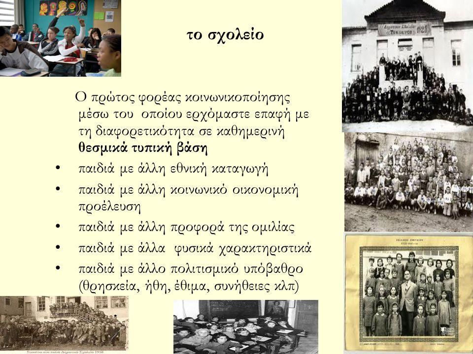 το σχολείο Ο πρώτος φορέας κοινωνικοποίησης μέσω του οποίου ερχόμαστε επαφή με τη διαφορετικότητα σε καθημερινή θεσμικά τυπική βάση.