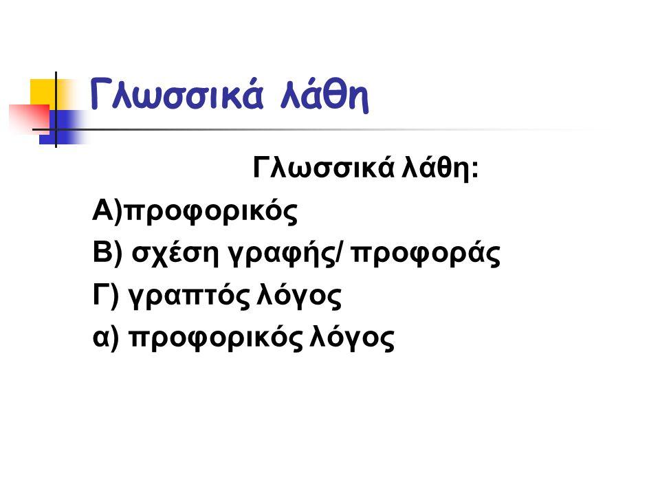 Γλωσσικά λάθη Γλωσσικά λάθη: Α)προφορικός Β) σχέση γραφής/ προφοράς