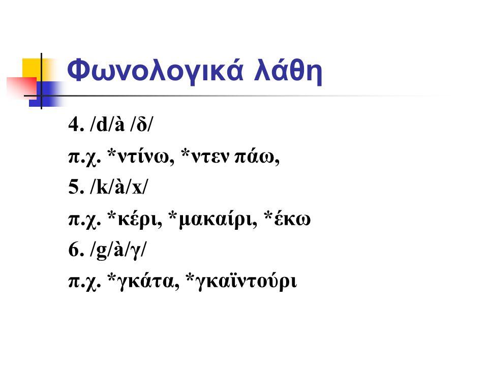 Φωνολογικά λάθη 4. /d/à /δ/ π.χ. *ντίνω, *ντεν πάω, 5. /k/à/x/