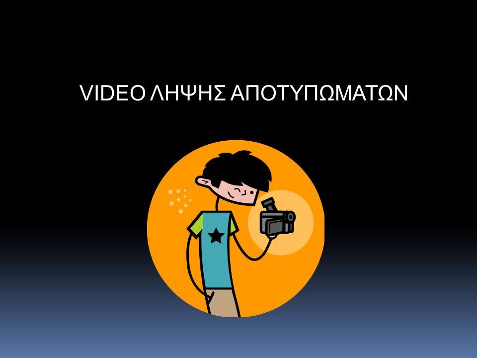VIDEO ΛΗΨΗΣ ΑΠΟΤΥΠΩΜΑΤΩΝ