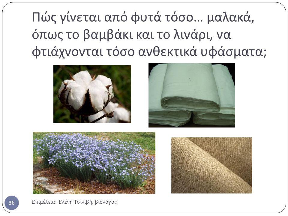 Πώς γίνεται από φυτά τόσο… μαλακά, όπως το βαμβάκι και το λινάρι, να φτιάχνονται τόσο ανθεκτικά υφάσματα;
