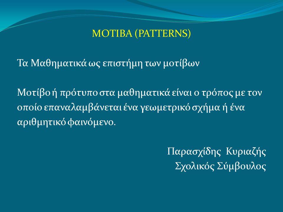 ΜΟΤΙΒΑ (PATTERNS) Τα Μαθηματικά ως επιστήμη των μοτίβων Μοτίβο ή πρότυπο στα μαθηματικά είναι ο τρόπος με τον οποίο επαναλαμβάνεται ένα γεωμετρικό σχήμα ή ένα αριθμητικό φαινόμενο.