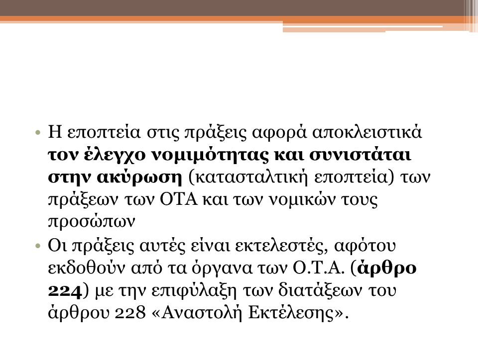 Η εποπτεία στις πράξεις αφορά αποκλειστικά τον έλεγχο νομιμότητας και συνιστάται στην ακύρωση (κατασταλτική εποπτεία) των πράξεων των ΟΤΑ και των νομικών τους προσώπων