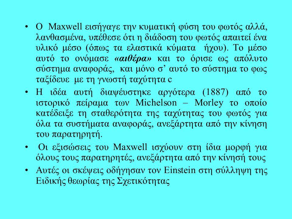 O Maxwell εισήγαγε την κυματική φύση του φωτός αλλά, λανθασμένα, υπέθεσε ότι η διάδοση του φωτός απαιτεί ένα υλικό μέσο (όπως τα ελαστικά κύματα ήχου). Το μέσο αυτό το ονόμασε «αιθέρα» και το όρισε ως απόλυτο σύστημα αναφοράς, και μόνο σ' αυτό το σύστημα το φως ταξίδευε με τη γνωστή ταχύτητα c