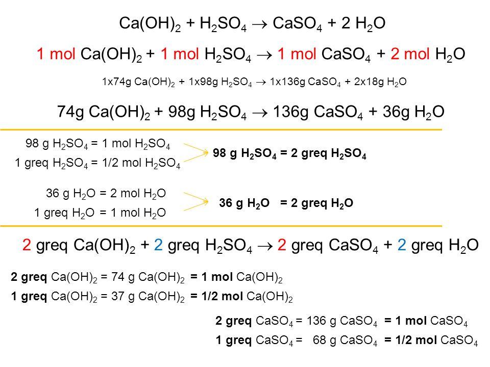 1 mol Ca(OH)2 + 1 mol H2SO4  1 mol CaSO4 + 2 mol H2O