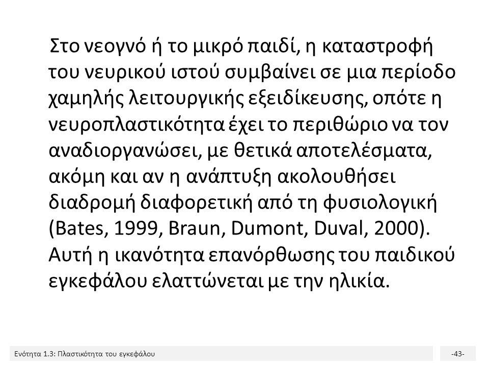 Στο νεογνό ή το μικρό παιδί, η καταστροφή του νευρικού ιστού συμβαίνει σε μια περίοδο χαμηλής λειτουργικής εξειδίκευσης, οπότε η νευροπλαστικότητα έχει το περιθώριο να τον αναδιοργανώσει, με θετικά αποτελέσματα, ακόμη και αν η ανάπτυξη ακολουθήσει διαδρομή διαφορετική από τη φυσιολογική (Bates, 1999, Braun, Dumont, Duval, 2000).