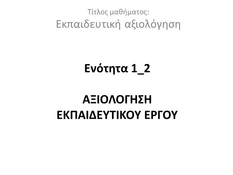Ενότητα 1_2 ΑΞΙΟΛΟΓΗΣΗ ΕΚΠΑΙΔΕΥΤΙΚΟΥ ΕΡΓΟΥ
