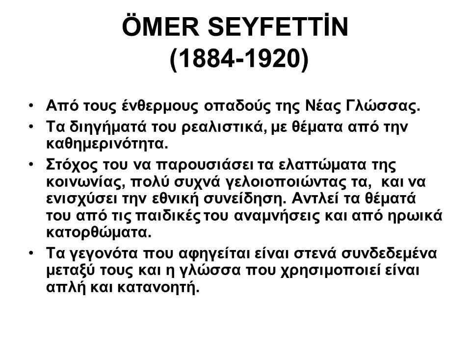 ÖMER SEYFETTİN (1884-1920) Από τους ένθερμους οπαδούς της Νέας Γλώσσας. Τα διηγήματά του ρεαλιστικά, με θέματα από την καθημερινότητα.