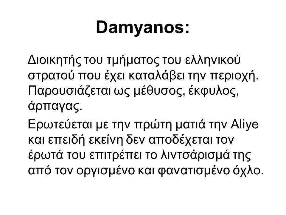Damyanos: Διοικητής του τμήματος του ελληνικού στρατού που έχει καταλάβει την περιοχή. Παρουσιάζεται ως μέθυσος, έκφυλος, άρπαγας.