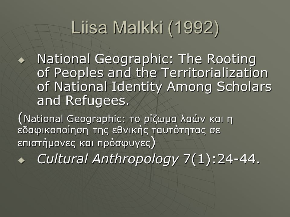 Liisa Malkki (1992) National Geographic: The Rooting of Peoples and the Territorialization of National Identity Among Scholars and Refugees.