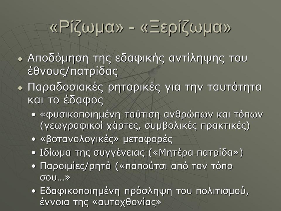 «Ρίζωμα» - «Ξερίζωμα» Αποδόμηση της εδαφικής αντίληψης του έθνους/πατρίδας. Παραδοσιακές ρητορικές για την ταυτότητα και το έδαφος.
