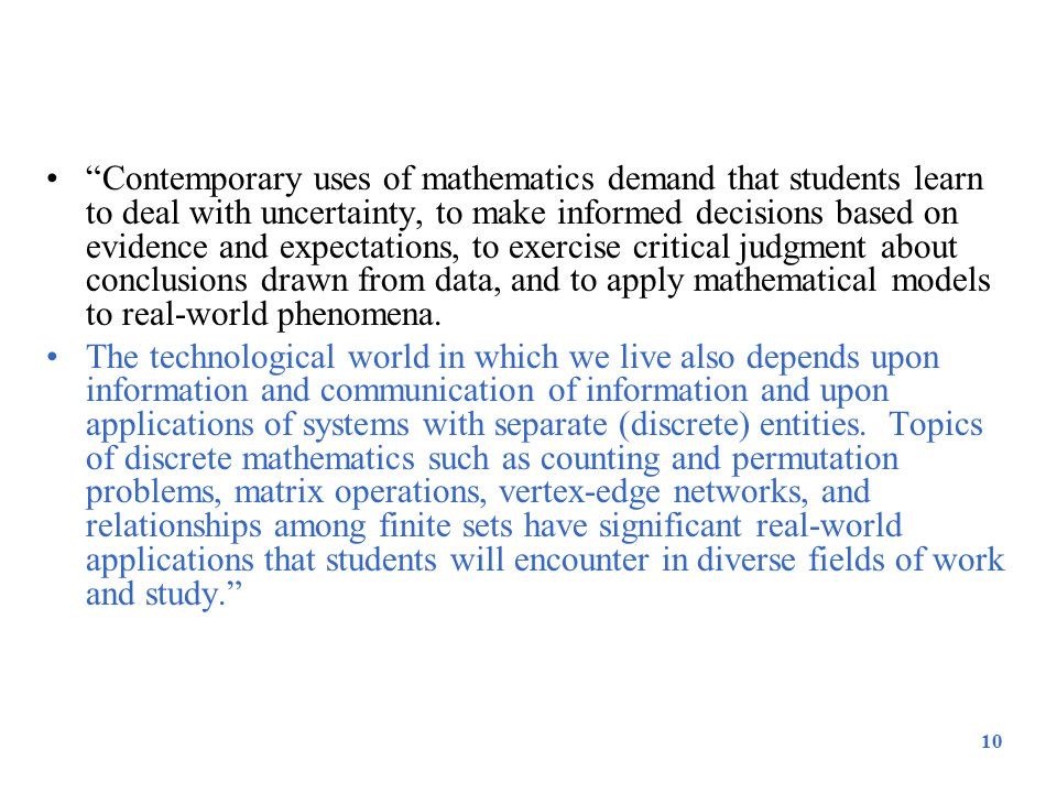 Contemporary uses of mathematics demand that students learn to deal with uncertainty, to make informed decisions based on evidence and expectations, to exercise critical judgment about conclusions drawn from data, and to apply mathematical models to real-world phenomena.