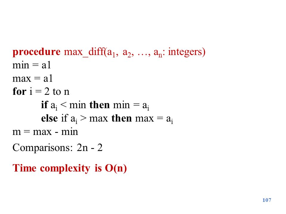 procedure max_diff(a1, a2, …, an: integers) min = a1 max = a1 for i = 2 to n if ai < min then min = ai else if ai > max then max = ai m = max - min Comparisons: 2n - 2 Time complexity is O(n)