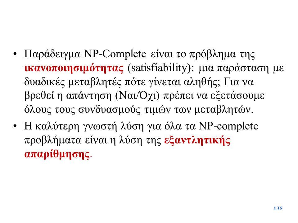 Παράδειγμα NP-Complete είναι το πρόβλημα της ικανοποιησιμότητας (satisfiability): μια παράσταση με δυαδικές μεταβλητές πότε γίνεται αληθής; Για να βρεθεί η απάντηση (Ναι/Όχι) πρέπει να εξετάσουμε όλους τους συνδυασμούς τιμών των μεταβλητών.
